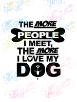 The More I Love My Dog - Humor - Digital Print, SVG, PNG, JPG Files