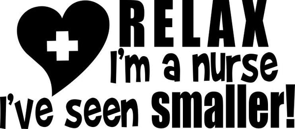 Relax I'm a nurse I've seen smaller nurse decal - North 49 Decals
