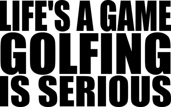 lifes a game..golfing is serious golf decal - North 49 Decals