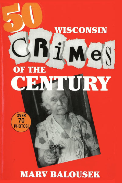 Wisconsin Heritage Series: 50 Wisconsin Crimes of the Century