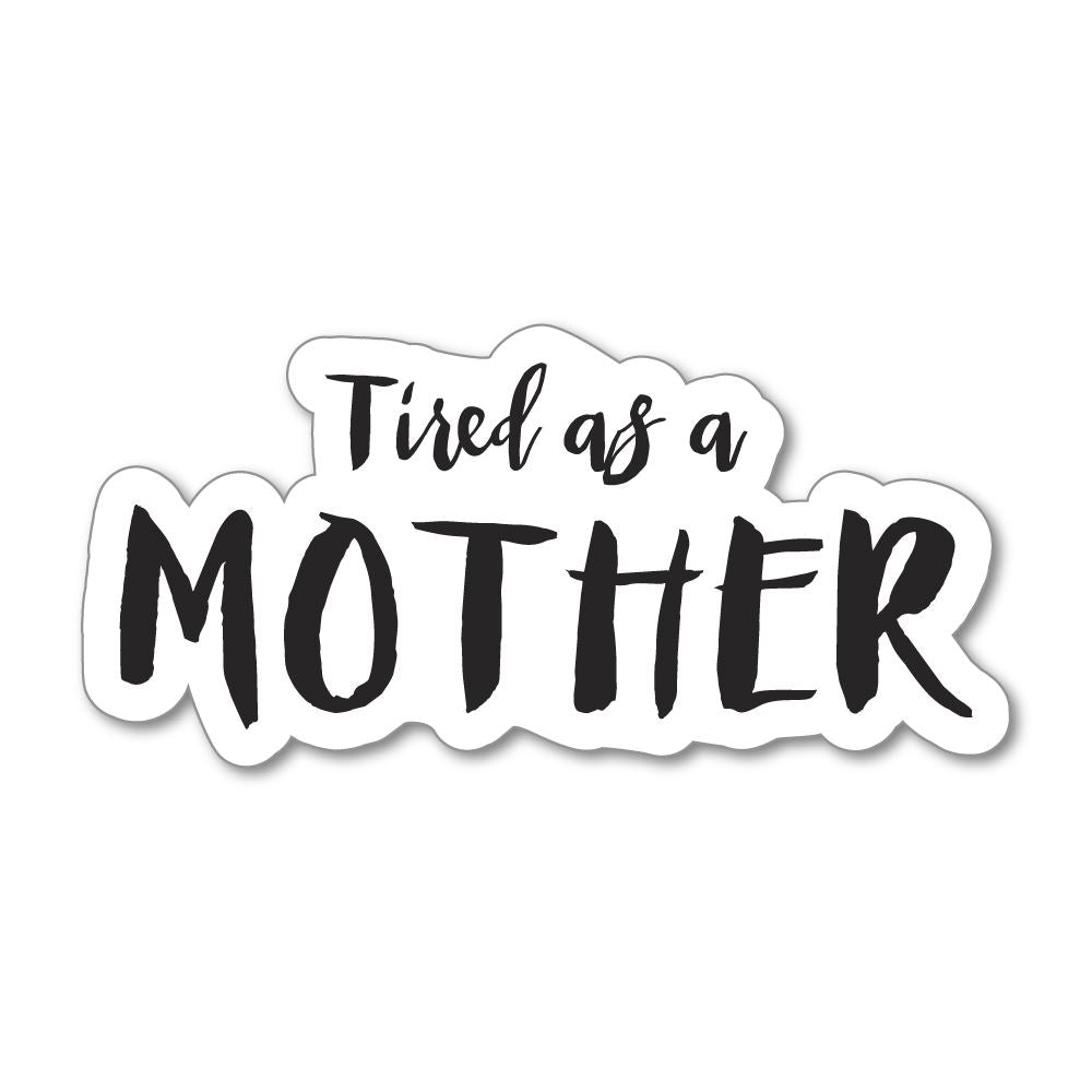Tired As A Mother Sticker Decal