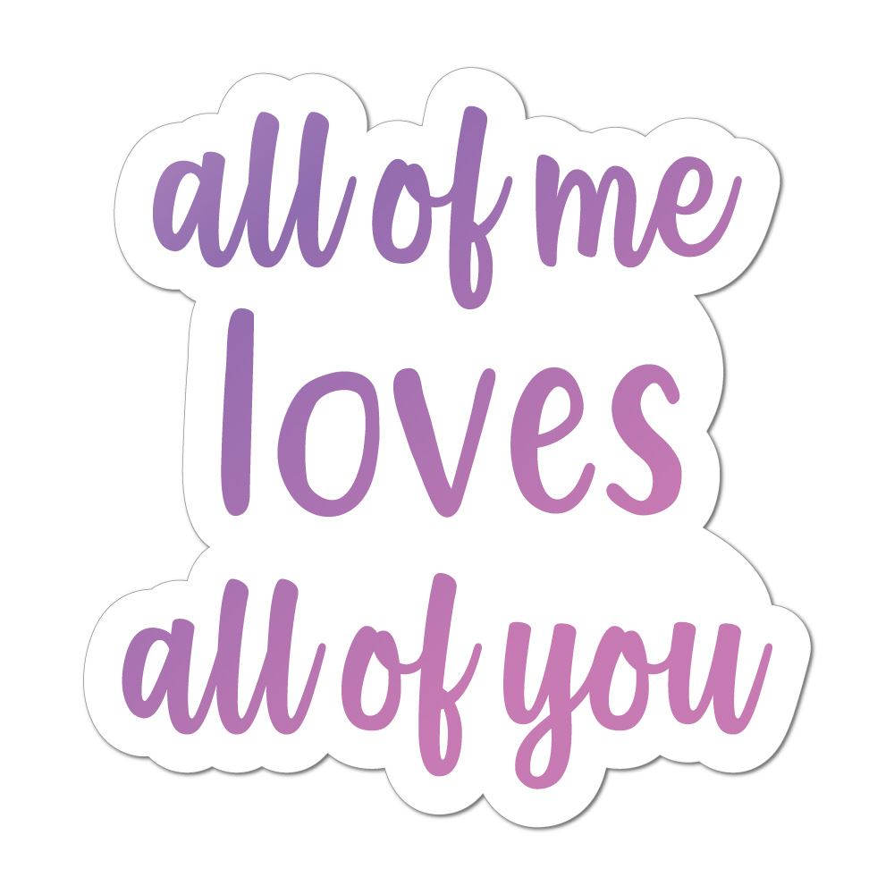 All Of Me Loves All Of You Laptop Car Sticker Decal