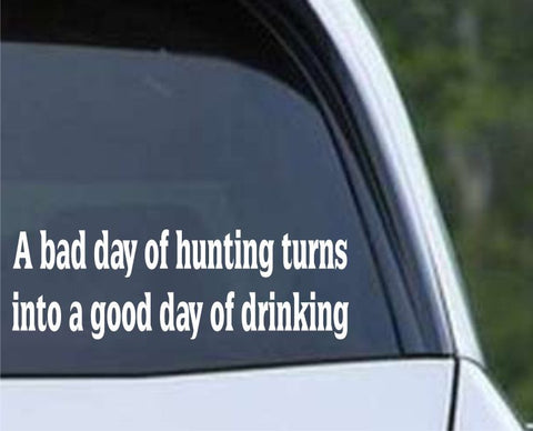 A Bad Day of Hunting Turns Into A Good Day of Drinking Funny HNT1-98 Die Cut Vinyl Decal Sticker