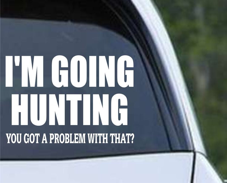Going Hunting - Got A Problem With That Funny HNT1-85 Die Cut Vinyl Decal Sticker - Decals City