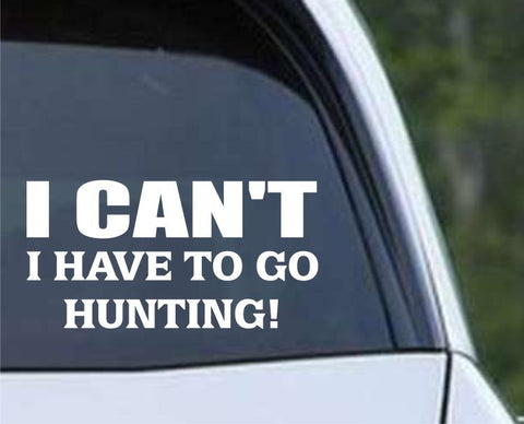 I Can't I Have To Go Hunting Funny HNT1-95 Die Cut Vinyl Decal Sticker - Decals City