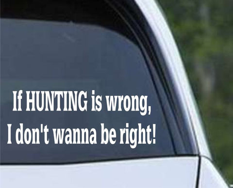 If Hunting is Wrong I Don't Wanna Be Right Funny HNT1-96 Die Cut Vinyl Decal Sticker - Decals City
