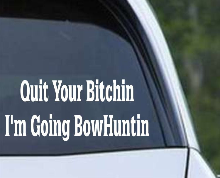Quit Your Bitchin, I'm Going Bowhuntin Funny Hunting HNT1-88 Die Cut Vinyl Decal Sticker - Decals City