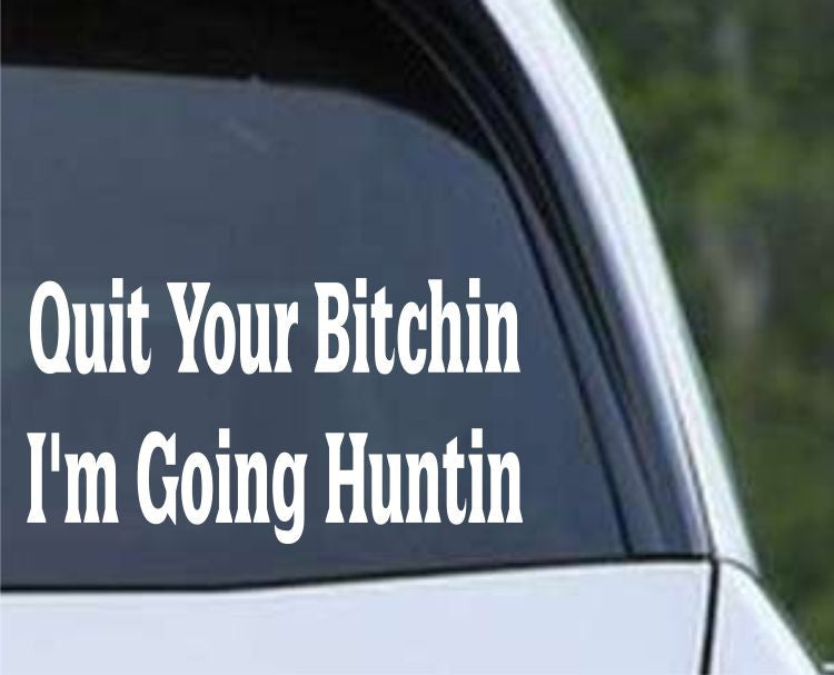 Quit Your Bitchin, I'm Going Huntin Funny Hunting HNT1-87 Die Cut Vinyl Decal Sticker - Decals City