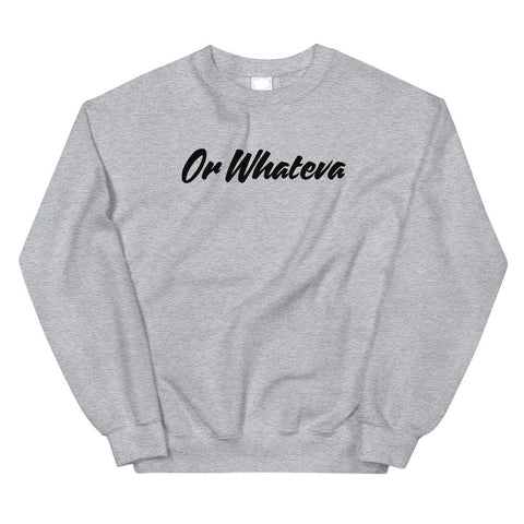 Or Whateva Sweatshirt