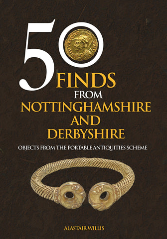 50 Finds from Nottinghamshire and Derbyshire: Objects from the Portable Antiquities Scheme by Alastair Willis