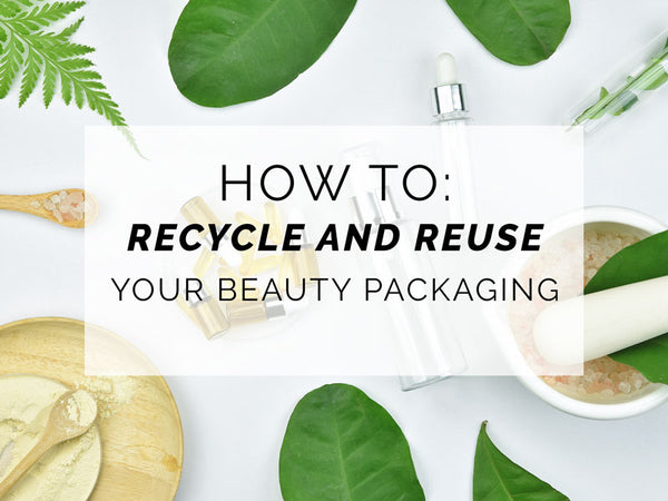 How to Recycle and Reuse Your Beauty Packaging