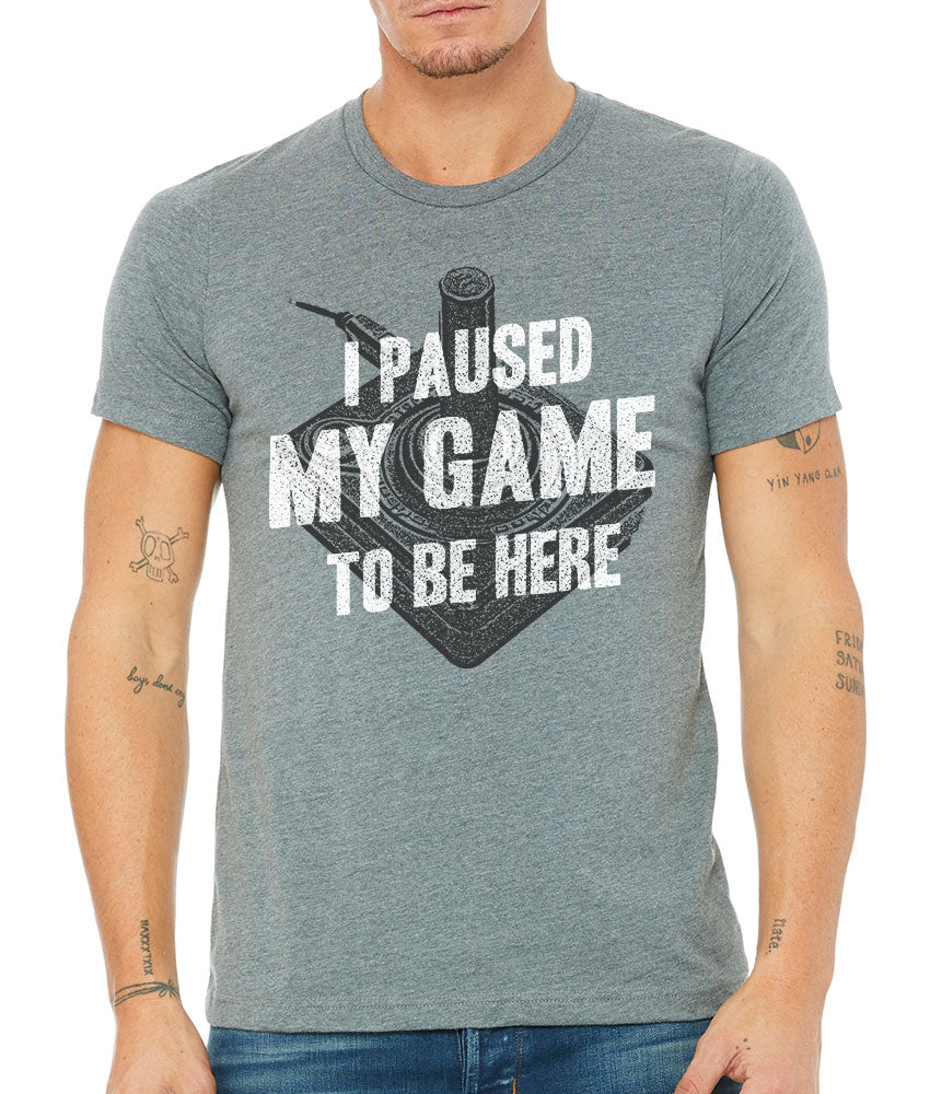 I Pause My Game to be Here Funny T-Shirt