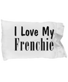 Love My Frenchie - Pillow Case - Unique Gifts Store