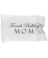 French Bulldog Mom - Pillow Case - Unique Gifts Store