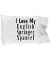 Love My English Springer Spaniel - Pillow Case - Unique Gifts Store