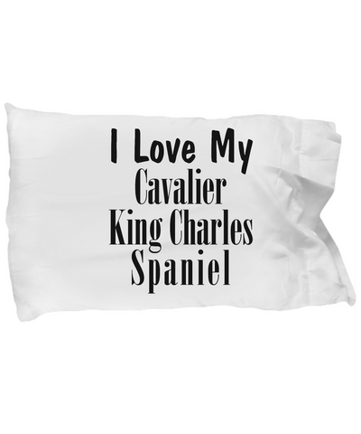 Love My Cavalier King Charles Spaniel - Pillow Case - Unique Gifts Store