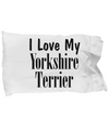 Love My Yorkshire Terrier - Pillow Case - Unique Gifts Store