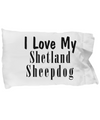Love My Shetland Sheepdog - Pillow Case - Unique Gifts Store