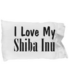 Love My Shiba Inu - Pillow Case - Unique Gifts Store