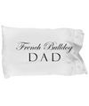 French Bulldog Dad - Pillow Case - Unique Gifts Store