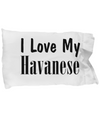 Love My Havanese - Pillow Case - Unique Gifts Store