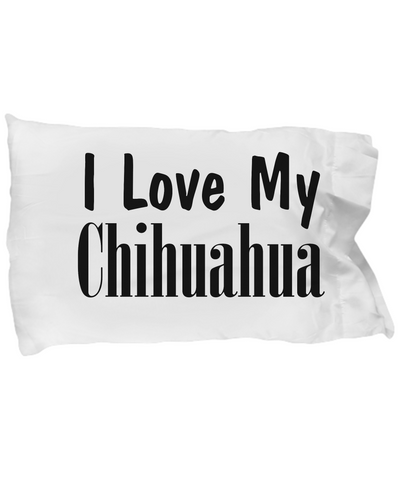 Love My Chihuahua - Pillow Case