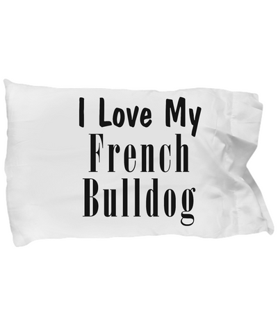 Love My French Bulldog - Pillow Case - Unique Gifts Store