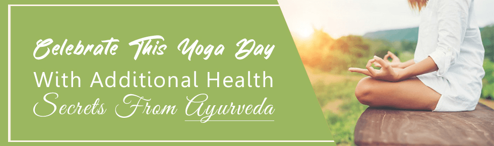 Celebrate This Yoga Day With Additional Health Secrets From Ayurveda