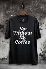 Not Without My Coffee Graphic Tee