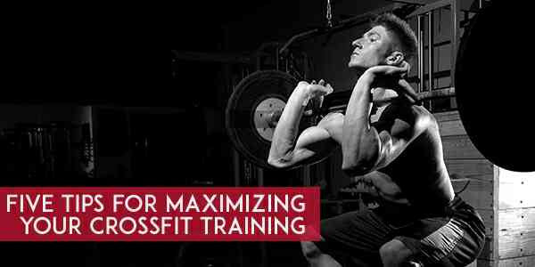 Five Tips for Maximizing Your CrossFit Training