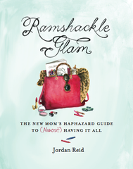 Ramshackle Glam: The New Mom's Haphazard Guide to (Almost) Having It All