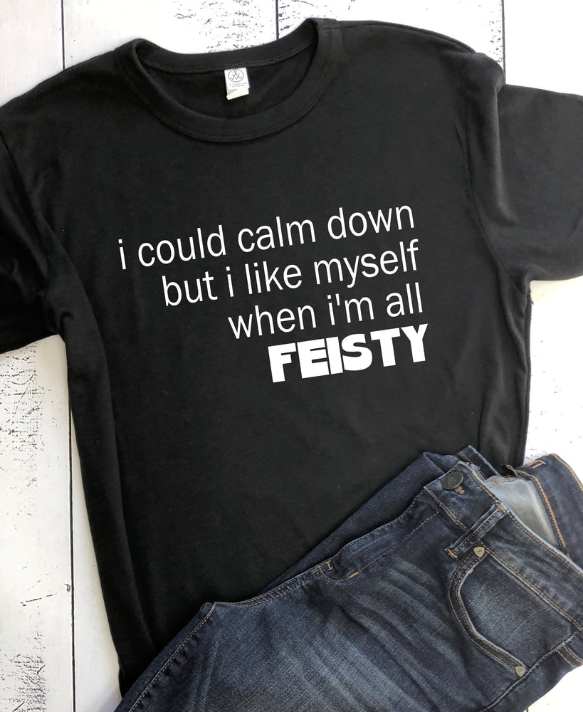 i like myself when i'm feisty - tee shirt