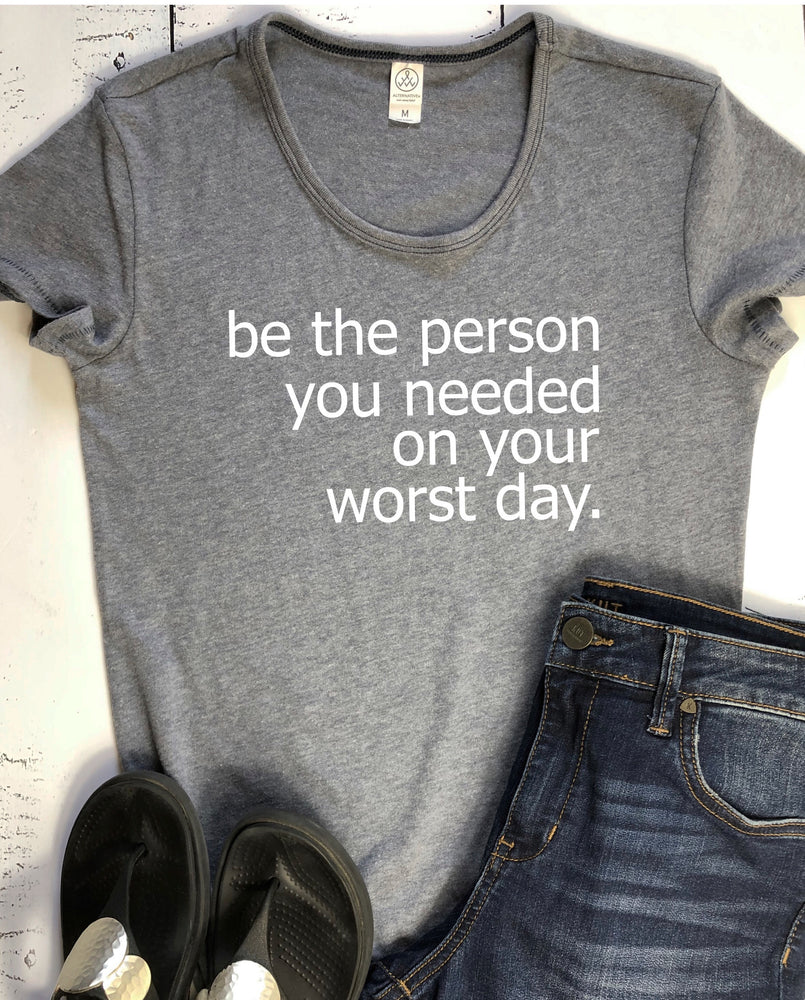be the person you needed on your worst day - tee shirt
