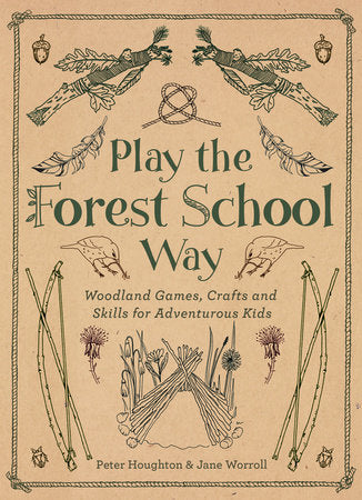 Play the Forest School Way: Woodland Games, Crafts and Skills for Adventurous Kids, Jane Worroll & Peter Houghton