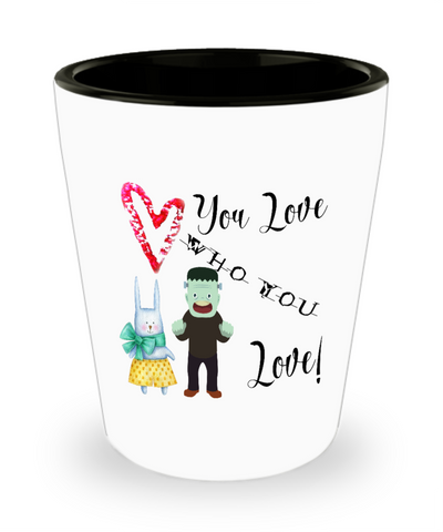 You Love Who You Love Valentine's Day Halloween Monster Easter Bunny Shot Glass