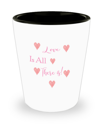 Love Is All There Is Valentine's Day Shot Glass