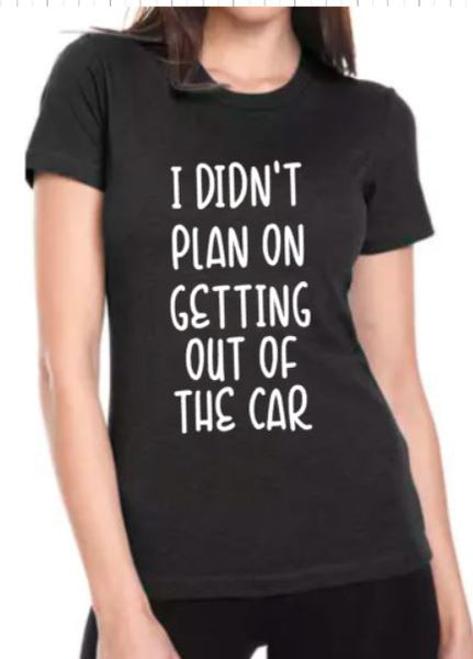 I didn't Plan on Getting Out of the Car T-Shirt - Ladies - Plush