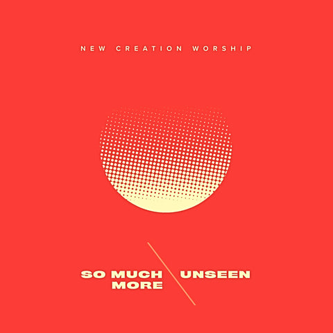 So Much More \ Unseen  –  New Creation Worship (digital mp3)