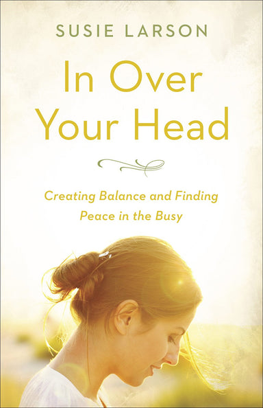 ROCKONLINE | New Creation Church | NCC | Joseph Prince | ROCK Bookshop | ROCK Bookstore | Star Vista | In Over Your Head: Creating Balance and Finding Peace in the Busy | Susie Larson | Christian Women | Christian Living | Free delivery for Singapore Orders above $50.