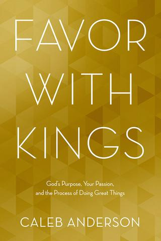Favor with Kings: God's Purpose, Your Passion, and the Process of Doing Great Things