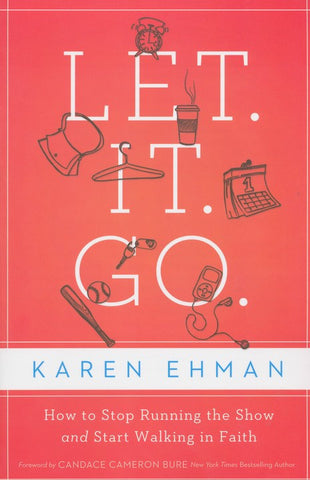 Let It Go: How to Stop Running the Show and Start Walking in Faith