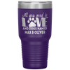 Personalized All You Need is Love and a Dog Named Laser Etched 30oz Tumbler
