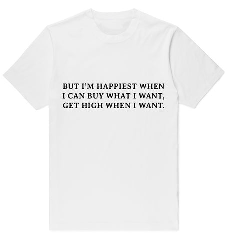 BUT I'M HAPPIEST WHEN I CAN BUY WHAT I WANT, GET HIGH WHEN I WANT