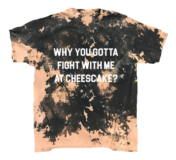 Why You Gotta Fight With Me At Cheesecake Vintage Tee