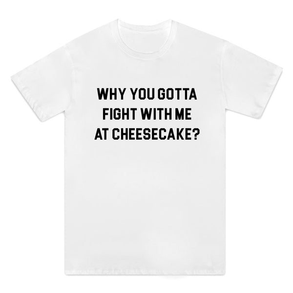Why You Gotta Fight With Me At Cheesecake
