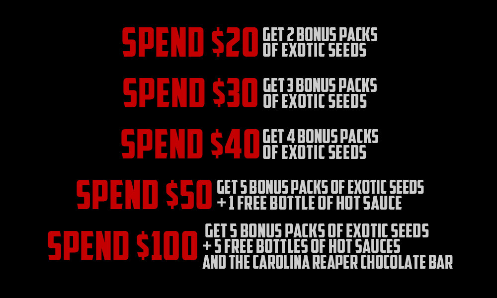 Spend $20 - get 2 BONUS packs of Exotic Seeds  Spend $30 - get 3 BONUS packs of Exotic Seeds  Spend $40 - get 4 BONUS packs of Exotic Seeds  Spend $50 - get 5 BONUS packs of Exotic Seeds + 1 Free Bottle of Hot Sauce  Spend $100 - get 5 BONUS packs of Exotic Seeds + 5 Free Bottles of Hot Sauces AND the Carolina Reaper Chocolate Bar