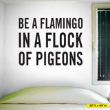 "Be a flamingo in a flock of pigeons wall decal, wall lettering. Size 36""h x 48""w"