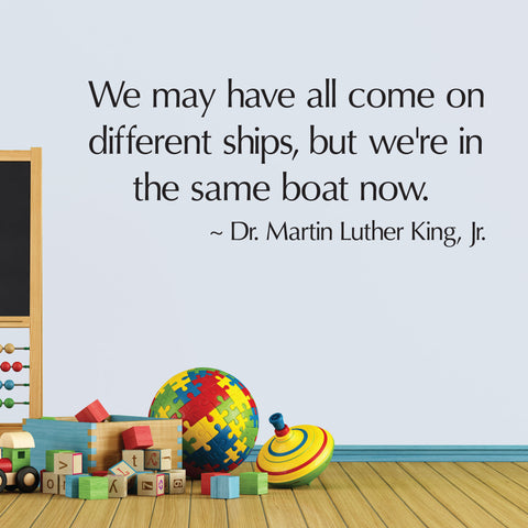We may have all come on different ships, but we're in the same boat now. Wall Decal, 0242, MLK, Dr. Martin Luther King Jr
