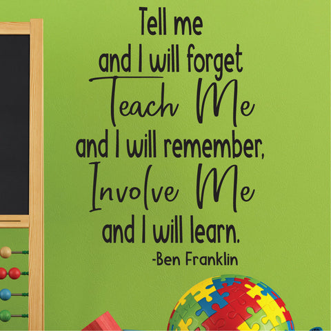 Tell me and I will forget. Teach me and I will remember. Involve me and I will learn. - Ben Franklin