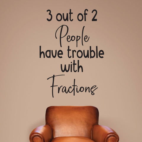 3 out of 2 people have trouble with fractions.